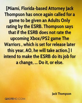 Jack Thompson - [Miami, Florida-based Attorney Jack Thompson has once again called for a game to be given an Adults Only rating by the ESRB. Thompson says that if the ESRB does not rate the upcoming Xbox/PS2 game The Warriors , which is set for release later this year, AO, he will take action.] I intend to make the ESRB do its job for a change, ... Do it, or else.