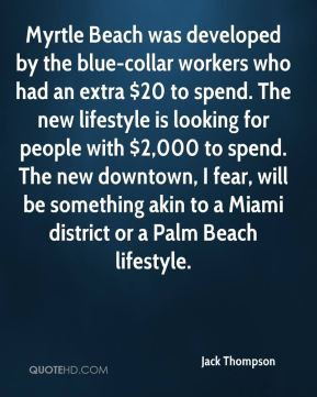 Myrtle Beach was developed by the blue-collar workers who had an extra $20 to spend. The new lifestyle is looking for people with $2,000 to spend. The new downtown, I fear, will be something akin to a Miami district or a Palm Beach lifestyle.