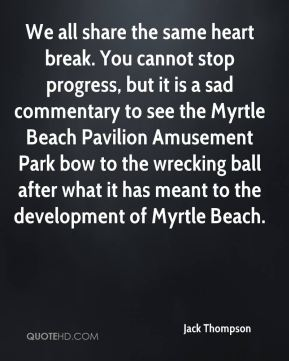 Jack Thompson - We all share the same heart break. You cannot stop progress, but it is a sad commentary to see the Myrtle Beach Pavilion Amusement Park bow to the wrecking ball after what it has meant to the development of Myrtle Beach.