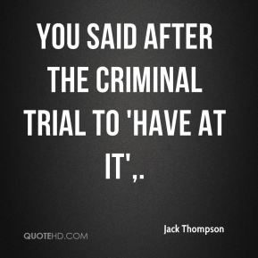 You said after the criminal trial to 'have at it'.