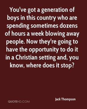 Jack Thompson - You've got a generation of boys in this country who are spending sometimes dozens of hours a week blowing away people. Now they're going to have the opportunity to do it in a Christian setting and, you know, where does it stop?