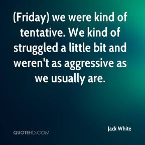 (Friday) we were kind of tentative. We kind of struggled a little bit and weren't as aggressive as we usually are.