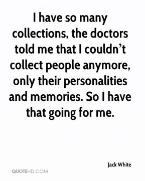 I have so many collections, the doctors told me that I couldn't collect people anymore, only their personalities and memories. So I have that going for me.