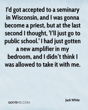 I'd got accepted to a seminary in Wisconsin, and I was gonna become a priest, but at the last second I thought, 'I'll just go to public school.' I had just gotten a new amplifier in my bedroom, and I didn't think I was allowed to take it with me.