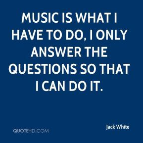 Music is what I have to do, I only answer the questions so that I can do it.