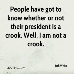 People have got to know whether or not their president is a crook. Well, I am not a crook.