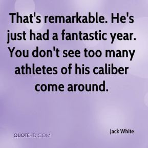 Jack White - That's remarkable. He's just had a fantastic year. You don't see too many athletes of his caliber come around.