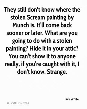 They still don't know where the stolen Scream painting by Munch is. It'll come back sooner or later. What are you going to do with a stolen painting? Hide it in your attic? You can't show it to anyone really, if you're caught with it, I don't know. Strange.