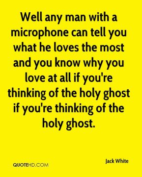 Well any man with a microphone can tell you what he loves the most and you know why you love at all if you're thinking of the holy ghost if you're thinking of the holy ghost.