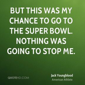 But this was my chance to go to the Super Bowl. Nothing was going to stop me.
