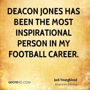 Jack Youngblood - Deacon Jones has been the most inspirational person in my football career.