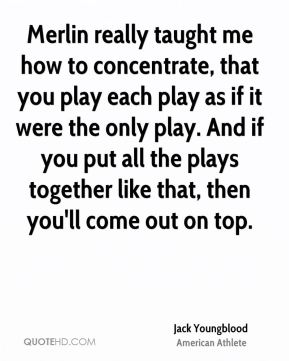 Merlin really taught me how to concentrate, that you play each play as if it were the only play. And if you put all the plays together like that, then you'll come out on top.