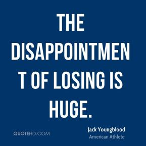 The disappointment of losing is huge.