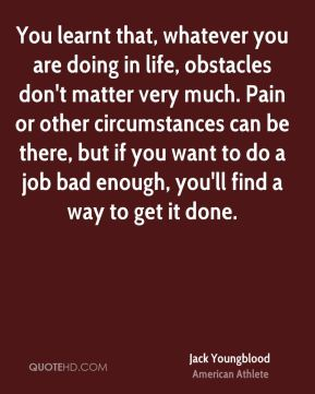 You learnt that, whatever you are doing in life, obstacles don't matter very much. Pain or other circumstances can be there, but if you want to do a job bad enough, you'll find a way to get it done.