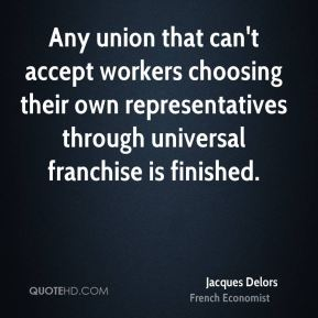 Jacques Delors - Any union that can't accept workers choosing their own representatives through universal franchise is finished.