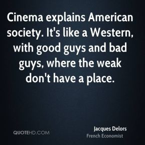 Cinema explains American society. It's like a Western, with good guys and bad guys, where the weak don't have a place.