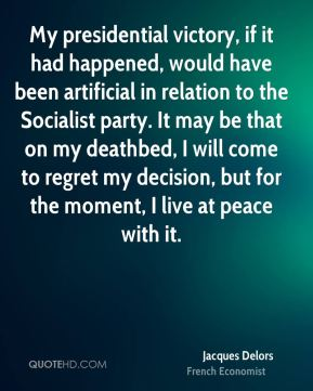 Jacques Delors - My presidential victory, if it had happened, would have been artificial in relation to the Socialist party. It may be that on my deathbed, I will come to regret my decision, but for the moment, I live at peace with it.