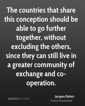 The countries that share this conception should be able to go further together, without excluding the others, since they can still live in a greater community of exchange and co-operation.