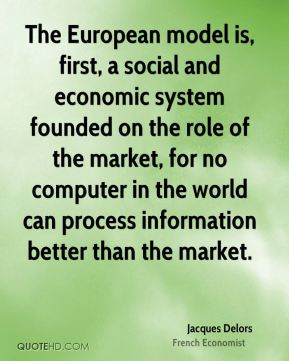 The European model is, first, a social and economic system founded on the role of the market, for no computer in the world can process information better than the market.