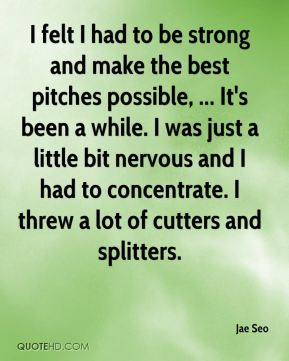 I felt I had to be strong and make the best pitches possible, ... It's been a while. I was just a little bit nervous and I had to concentrate. I threw a lot of cutters and splitters.