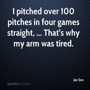 I pitched over 100 pitches in four games straight, ... That's why my arm was tired.