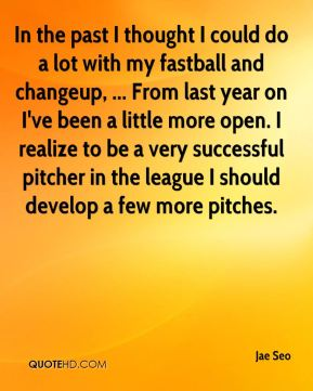 In the past I thought I could do a lot with my fastball and changeup, ... From last year on I've been a little more open. I realize to be a very successful pitcher in the league I should develop a few more pitches.