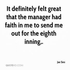 It definitely felt great that the manager had faith in me to send me out for the eighth inning.