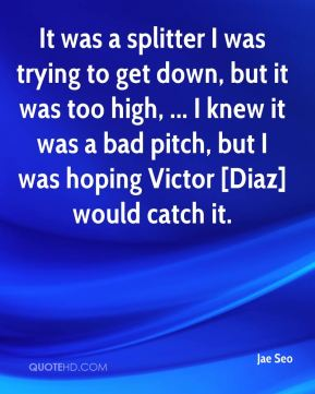 It was a splitter I was trying to get down, but it was too high, ... I knew it was a bad pitch, but I was hoping Victor [Diaz] would catch it.