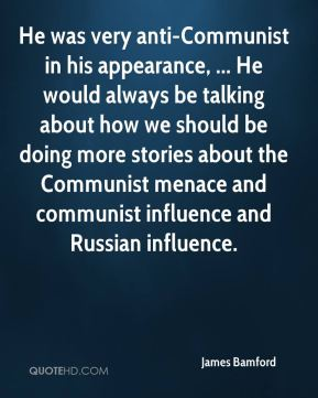 He was very anti-Communist in his appearance, ... He would always be talking about how we should be doing more stories about the Communist menace and communist influence and Russian influence.