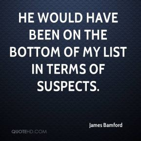 James Bamford - He would have been on the bottom of my list in terms of suspects.