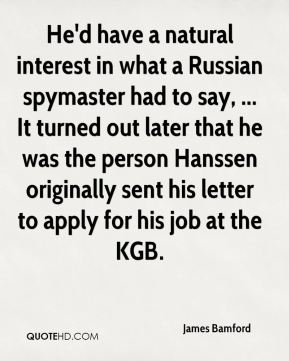 James Bamford - He'd have a natural interest in what a Russian spymaster had to say, ... It turned out later that he was the person Hanssen originally sent his letter to apply for his job at the KGB.