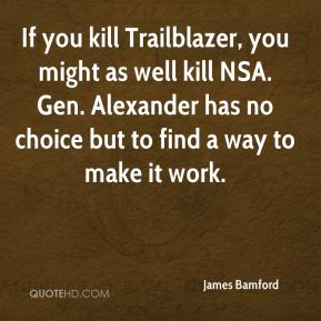 If you kill Trailblazer, you might as well kill NSA. Gen. Alexander has no choice but to find a way to make it work.