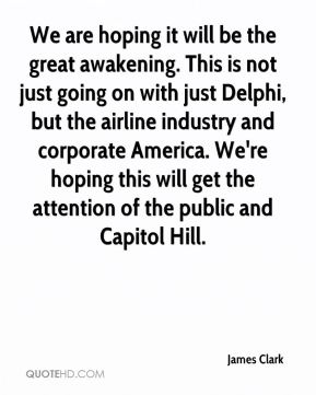 We are hoping it will be the great awakening. This is not just going on with just Delphi, but the airline industry and corporate America. We're hoping this will get the attention of the public and Capitol Hill.