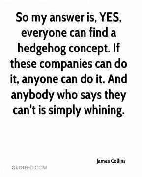 James Collins - So my answer is, YES, everyone can find a hedgehog concept. If these companies can do it, anyone can do it. And anybody who says they can't is simply whining.