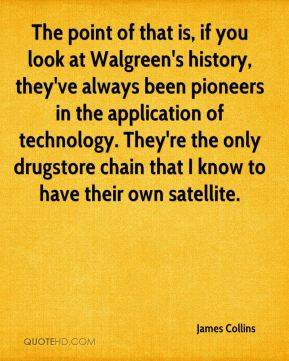 James Collins - The point of that is, if you look at Walgreen's history, they've always been pioneers in the application of technology. They're the only drugstore chain that I know to have their own satellite.