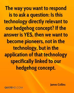 James Collins - The way you want to respond is to ask a question: Is this technology directly relevant to our hedgehog concept? If the answer is YES, then we want to become pioneers, not in the technology, but in the application of that technology specifically linked to our hedgehog concept.