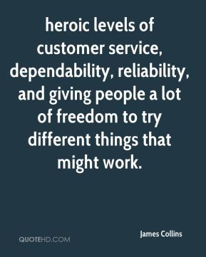 James Collins - heroic levels of customer service, dependability, reliability, and giving people a lot of freedom to try different things that might work.