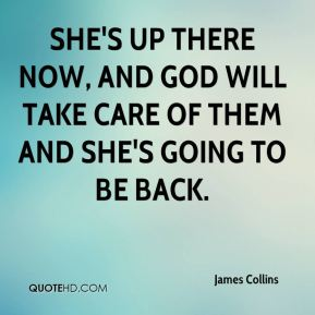 She's up there now, and God will take care of them and she's going to be back.