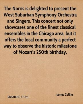 James Collins - The Norris is delighted to present the West Suburban Symphony Orchestra and Singers. This concert not only showcases one of the finest classical ensembles in the Chicago area, but it offers the local community a perfect way to observe the historic milestone of Mozart's 250th birthday.