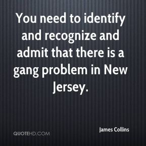 James Collins - You need to identify and recognize and admit that there is a gang problem in New Jersey.