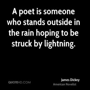 James Dickey - A poet is someone who stands outside in the rain hoping to be struck by lightning.