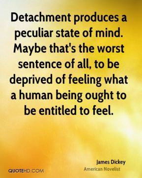 James Dickey - Detachment produces a peculiar state of mind. Maybe that's the worst sentence of all, to be deprived of feeling what a human being ought to be entitled to feel.