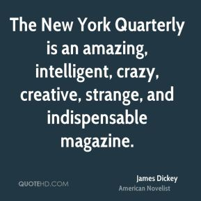 James Dickey - The New York Quarterly is an amazing, intelligent, crazy, creative, strange, and indispensable magazine.