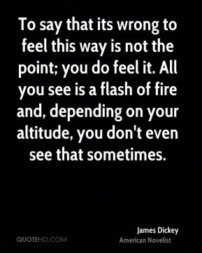 James Dickey - To say that its wrong to feel this way is not the point; you do feel it. All you see is a flash of fire and, depending on your altitude, you don't even see that sometimes.