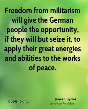 James F. Byrnes - Freedom from militarism will give the German people the opportunity, if they will but seize it, to apply their great energies and abilities to the works of peace.