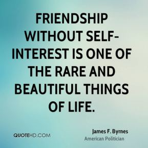 James F. Byrnes - Friendship without self-interest is one of the rare and beautiful things of life.