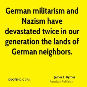 German militarism and Nazism have devastated twice in our generation the lands of German neighbors.