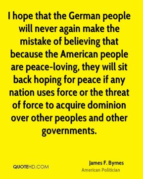 I hope that the German people will never again make the mistake of believing that because the American people are peace-loving, they will sit back hoping for peace if any nation uses force or the threat of force to acquire dominion over other peoples and other governments.