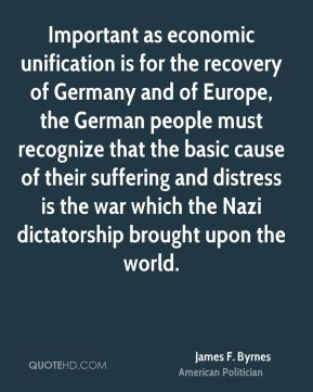 Important as economic unification is for the recovery of Germany and of Europe, the German people must recognize that the basic cause of their suffering and distress is the war which the Nazi dictatorship brought upon the world.