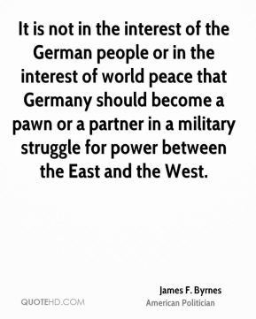 James F. Byrnes - It is not in the interest of the German people or in the interest of world peace that Germany should become a pawn or a partner in a military struggle for power between the East and the West.